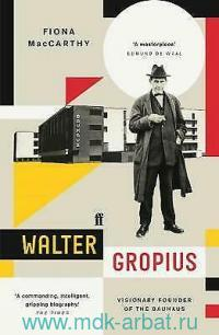 Walter Gropius : Visionary Founder of the Bauhaus