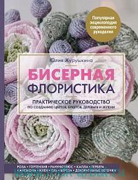 Бисерная флористика. Практическое руководство по созданию цветов, букетов, деревьев и зелени