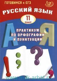 Русский язык : 11-й класс : практикум по орфографии и пунктуации : готовимся к ЕГЭ : учебное пособие
