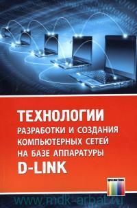Технологии разработки и создания компьютерных сетей на базе аппаратуры D-LINK : учебное пособие для вузов