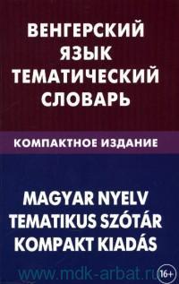 Венгерский язык. Тематический словарь : компактное издание : 10000 слов : с транскрипцией венгерских слов, с русским и венгерским указателями