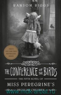 The Conference of the Birds : The Fifth Novel of Miss Peregrine's. Peculiar Children