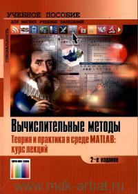 Вычислительные методы. Теория и практика в среде MATLAB : курс лекций : учебное пособие для вузов