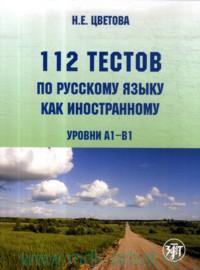112 тестов по русскому языку как иностранному (уровни A1-B1) : учебное пособие для студентов-иностранцев