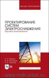 Проектирование систем электроснабжения : Курсовое проектирование : учебное пособие для ВО