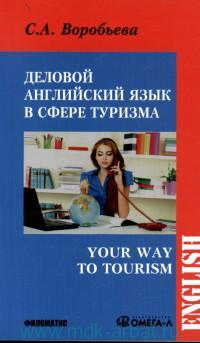 Деловой английский язык для сферы туризма = Your Way to Tourism