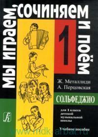 Сольфеджио : Мы играем, сочиняем и поем : для 1-го класса детской музыкальной школы : учебное пособие