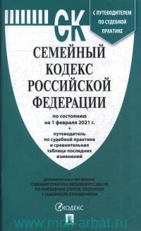 Семейный кодекс Российской Федерации : официальный текст : по состоянию на 1 февраля 2021 г. с путеводителем по судебной практике и сравнительная таблица последних изменений