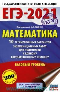 ЕГЭ-2021 : Математика : 10 тренировочных вариантов экзаменационных работ для подготовки к единому государственному экзамену : базовый уровень : 200 тренировочных заданий