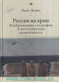 Россия на краю. Воображаемые география и постсоветская идентичность
