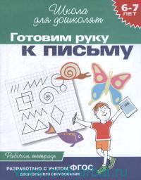 Готовим руку к письму : 6-7 лет : рабочая тетрадь : разработано с учетом ФГОС ДО