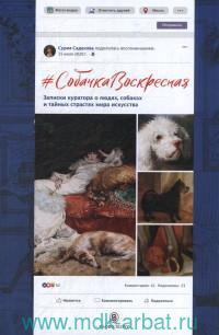 #Собачка Воскресная : Записки куратора о людях, собаках и тайных страстях мира искусства