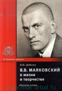 В. В. Маяковский в жизни и творчестве : учебное пособие для школ, гимназий, лицеев и колледжей