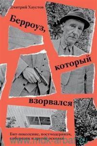 Берроуз, который взорвался : Бит-поколение, постмодернизм, киберпанк и другие осколки