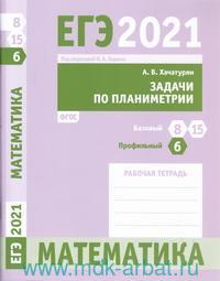 ЕГЭ 2021. Математика. Задачи по планиметрии : задача 6 (профильный уровень), задачи 8 и 15 (базовый уровень) : рабочая тетрадь (ФГОС)
