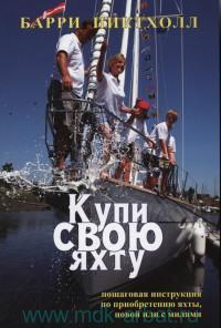 Купи свою яхту : пошаговая инструкция по приобретению яхты, новой или с милями