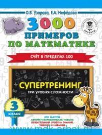 3000 примеров по математике : 3-й класс. Супертренинг. Три уровня сложности. Счет в пределах 100  (Образовательные проекты)
