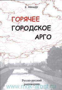 Горячее городское арго : русско-русский разговорник : более 5000 слов и выражений