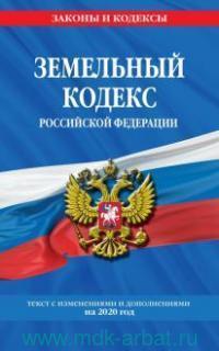 Земельный кодекс Российской Федерации : текст с изменениями и дополнениями на 2020 г.