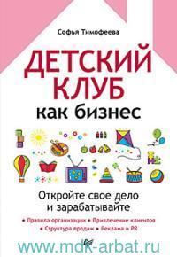 Детский клуб как бизнес : откройте свое дело и зарабатывайте : правила организации; привлечение клиентов; структура продаж; реклама и PR