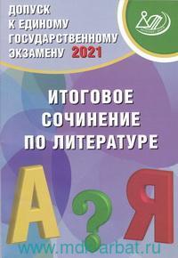 Допуск к Единому государственному экзамену 2021 : Итоговое сочинение по литературе : учебное пособие