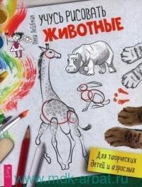 Учусь рисовать. Животные : для творческих детей и взрослых