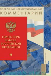 Гимн, Герб и Флаг Российской Федерации : подробный иллюстрированный комментарий
