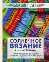 Солнечное вязание с Татьяной Фирстовой : практическое пособие по многоцветному жаккарду