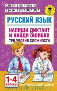Русский язык. Напиши диктант и найди ошибки : три уровня сложности : 1-4-й классы (Образовательные проекты)