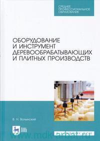 Оборудование и инструмент деревообрабатывающих и плитных производств : учебно пособие для СПО