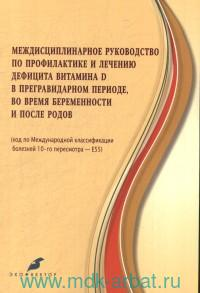 Междисциплинарное руководство по профилактике и лечению дефицита витамина D в прегравидарном периоде, во время беременности и после родов (код по Международной классификации болезней 10-го пересмотра)