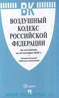 Воздушный кодекс Российской Федерации : по состоянию на 20 октября 2020 г. + Сравнительная таблица изменений