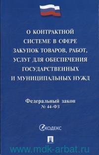 О контрактной системе в сфере закупок товаров, работ, услуг для обеспечения государственных и муниципальных нужд : Федеральный закон №44-ФЗ