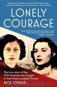 Lonely Courage : The True Story of the SOE Heroines Who Fought to Free Nazi-Occupied France