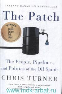 The Patch : The People, Pipelines, and Plitics of the Oil Sands