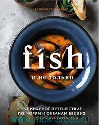 Fish и не только : кулинарное путешествие по морям и океанам без виз
