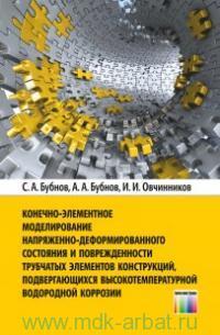 Конечно-элементное моделирование напряженно-деформированного состояния и поврежденности трубчатых элементов конструкций, подвергающихся высокотемпературной водородной коррозии : монография