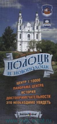 Полоцк и Новополоцк : путеводитель : центр 1:10 000, панорама центра, история, достопримечательности, это необходимо увидеть