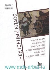 Неудобный класс : политическая социология крестьянства в развивающемся обществе : Россия, 1910-1925