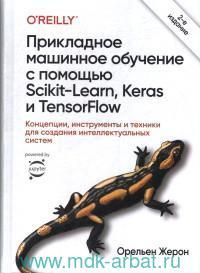Прикладное машинное обучение с помощью Scikit-Learn, Keras  и TensorFlow : концепции, инструменты и техники для создания интеллектуальных систем