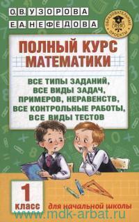 Полный курс математики : все типы заданий, все виды задач, примеров, неравенств, все контрольные работы, все виды тестов : 1-й класс