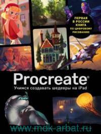 Procreate. Учимся создавать шедевры на IPad : единственный гид по цифровой живописи