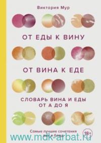 От еды к вину. От вина к еде : словарь вина и еды от А до Я : как получать удовольствие от еды и напитков