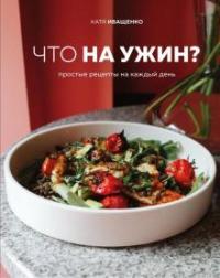 Что на ужин? : простые рецепты на каждый день