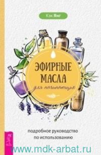 Эфирные масла для начинающих : подробное руководство по использованию