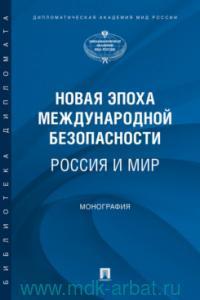 Новая эпоха международной безопасности. Россия и Мир : монография
