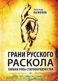 Грани русского раскола : Тайная роль старообрядчества от 17 века до 17 года