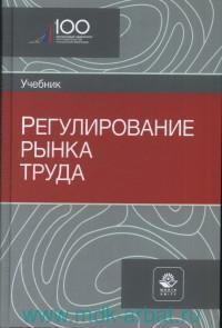Регулирование рынка труда : учебник для студентов вузов, обучающихся по направлениям «Экономика» и «Менеджмент»