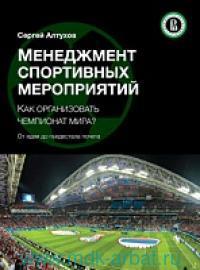 Менеджмент спортивных мероприятий. Как организовать чемпионат Мира? От идеи до пьедестала почета : учебник для студентов вузов