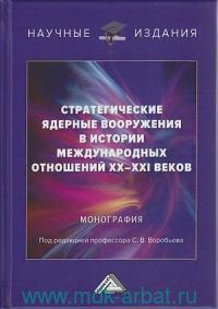 Стратегические ядерные вооружения в истории международных отношений ХХ-ХХI веков : монография